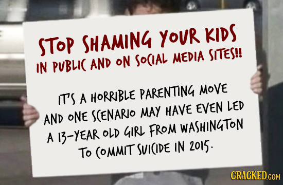 YOUR KIDS STOP SHAMING SITES!! AND oN SoCIAL MEDIA IN PUBLIC MOVE IT'S HORRBLE PARENTING A EVEN LED HAVE AND ONE SCENARO MAY GIRL FROM WASHINGTON A 13