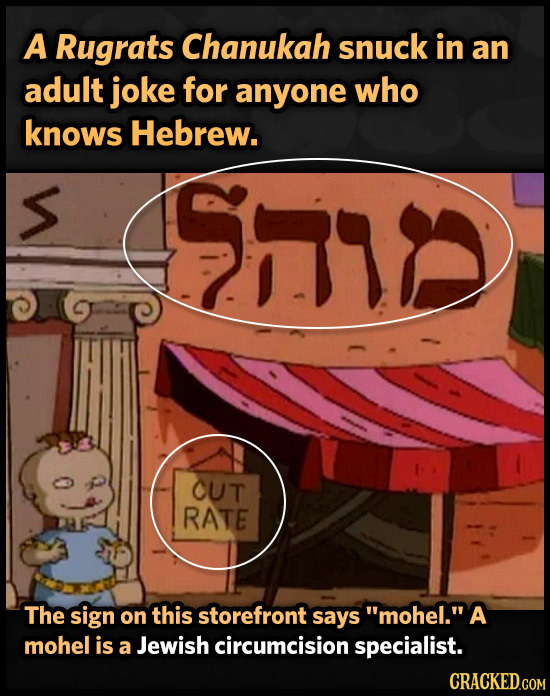A Rugrats Chanukah snuck in an adult joke for anyone who knows Hebrew. RE OUT RATE The sign on this storefront says mohel. A mohel is a Jewish circu