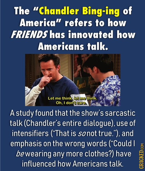 The Chandler Bing-ing of America refers to how FRIENDS has innovated how Americans talk. Let me think: let me think. Oh, I donptcare. A study found