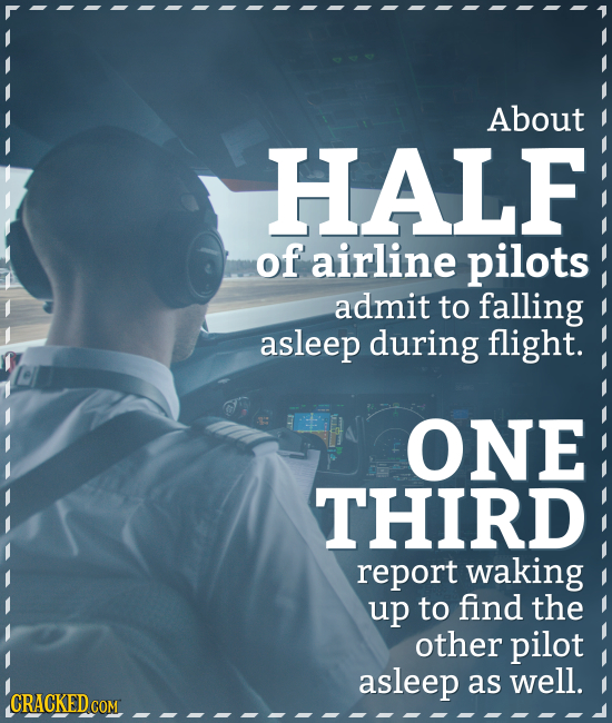 About HALF of airline pilots admit to falling asleep during flight. ONE THIRD report waking up to find the other pilot asleep as well. CRACKED COM