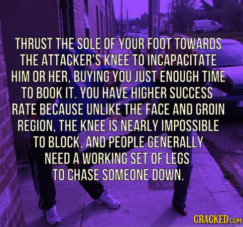 THRUST THE SOLE OF YOUR FOOT TOWARDS THE ATTACKER'S KNEE TO INCAPACITATE HIM OR HER, BUYING YOU JUST ENOUGH TIME TO BOOK IT YOU HAVE HIGHER SUCCESS RA