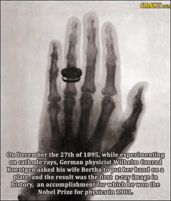 On December the 27th of 1895, while experimenting on cathode rays, German physicist Wilhelm Conrad Roentgen asked his wife Bertha to put her hand on&
