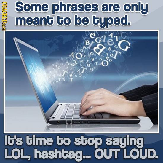 Some phrases are only meant to be typed. T B E It's time to stop saying LOL, hashtag... OUT LOUD.