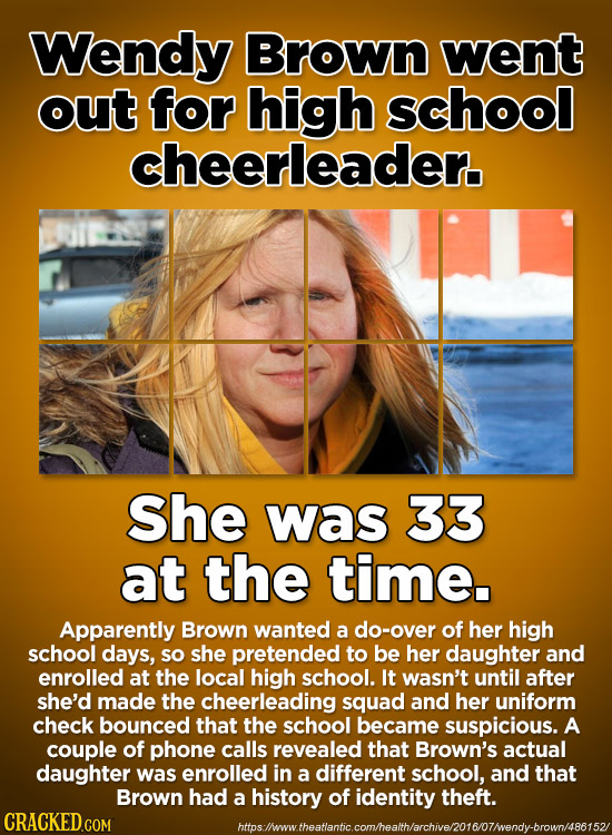 Wendy Brown went out for high school cheerleader. She was 33 at the time. Apparently Brown wanted a do-over of her high school days, sO she pretended