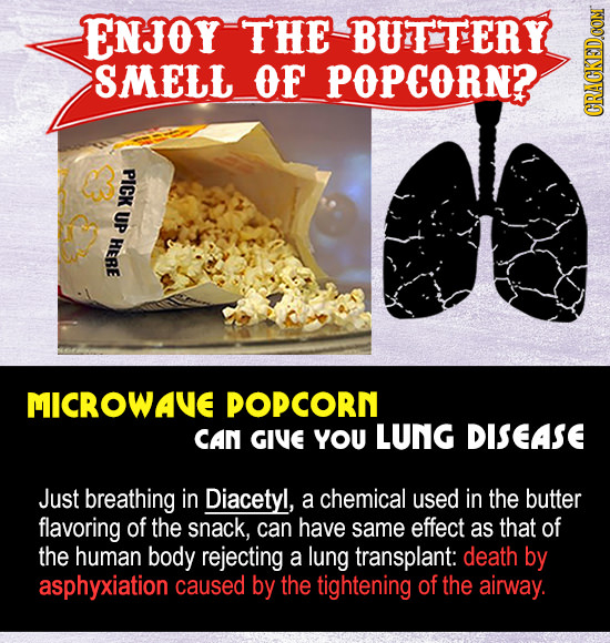 ENJOY THE BUTTERY SMELL OF POPCORN? GR PICK UP HERE MICROWAVE POPCORN CAN GIVE YOU LUNG DISEASE Just breathing in Diacetyl, a chemical used in the but