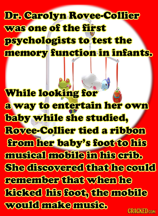 Dro Carolyn Rovee-Collier was one of the first psychologists to test the memory function in infants. While looking for a way to entertain her own baby