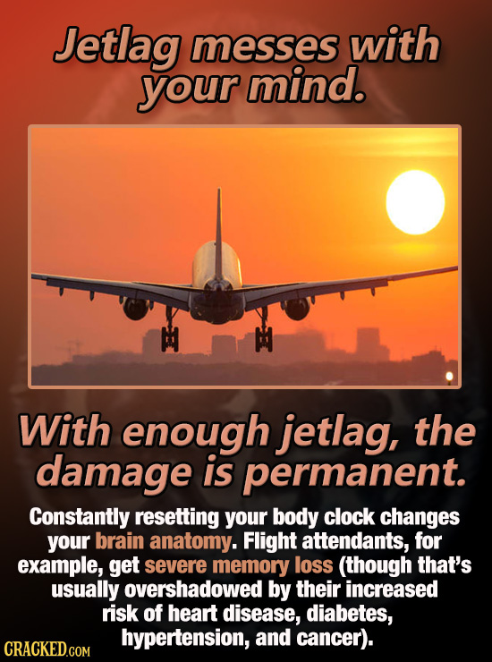 Jetlag messes with your mind. With enough jetlag, the damage is permanent. Constantly resetting your body clock changes your brain anatomy. Flight att