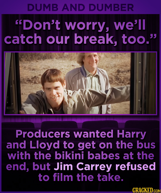 DUMB AND DUMBER Don't worry, we'll catch our break, too. Producers wanted Harry and Lloyd to get on the bus with the bikini babes at the end, but Ji