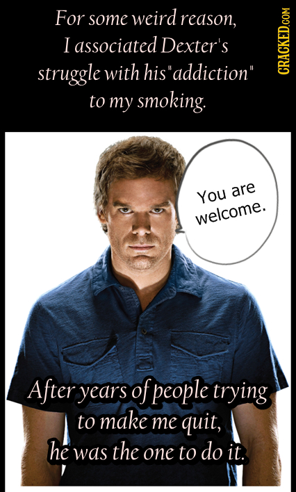 For some weird reason, I associated Dexter's struggle with hisaddiction CRACKED.COM to my smoking. You are welcome. After years of people trying to