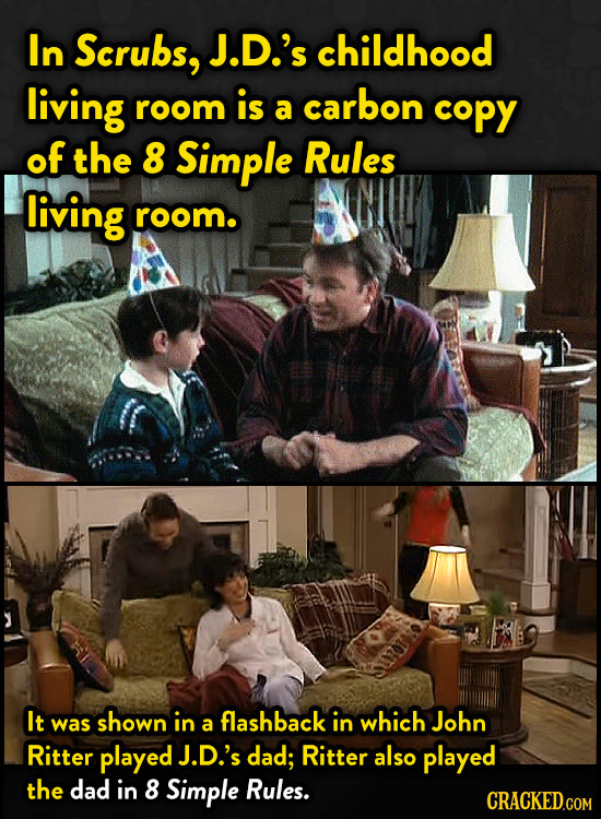 In Scrubs, J.D.'s childhood living room is carbon a copy of the 8 Simple Rules living room. It was shown in flashback in which John a Ritter played J.
