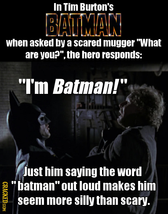In Tim Burton's BATMAN when asked by a scared mugger What are you?, the hero responds: I'm Batman! Just him saying the word GRACL batman out lou