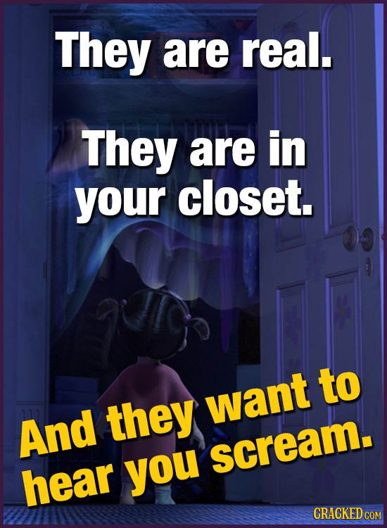 They are real. They are in your closet. to they want And scream. hear you CRACKED COM