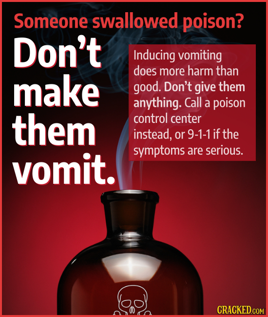 Someone swallowed poison? Don't Inducing vomiting make does more harm than good. Don't give them anything. Call a poison them control center instead,