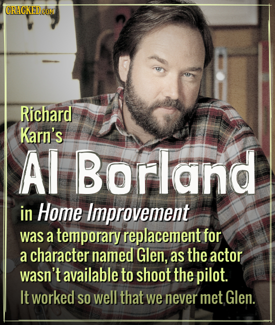 ICRACKEDCOMI Richard Karn's Al Borland in Home Improvement was a temporary replacement for a character named Glen, as the actor wasn't available to sh