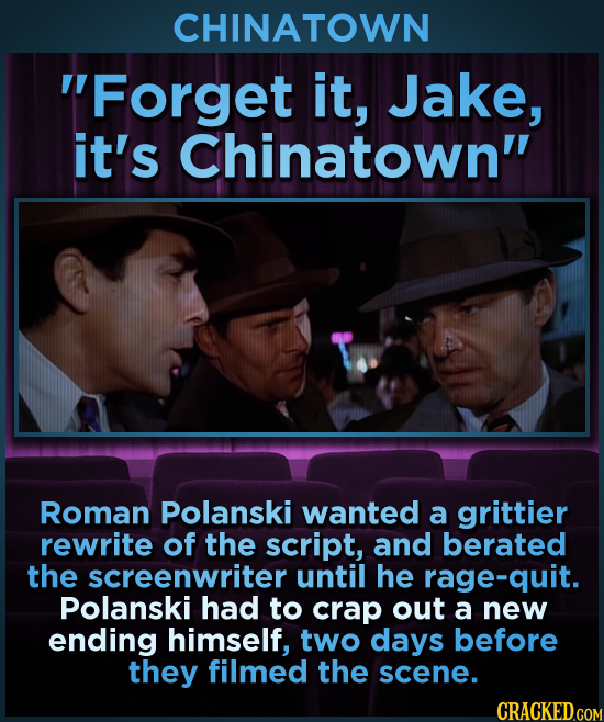 CHINATOWN Forget it, Jake, it's Chinatown Roman Polanski wanted a grittier rewrite of the script, and berated the screenwriter until he rage-quit. P