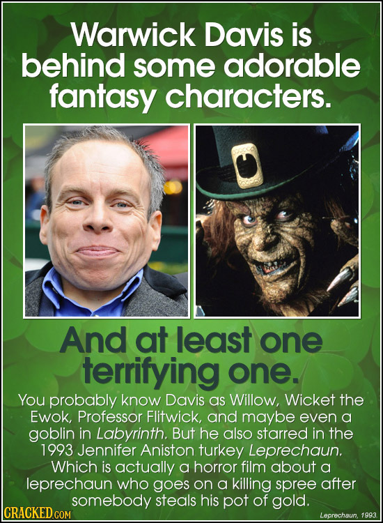 Warwick Davis is behind some adorable fantasy characters. And at least one terrifying one. You probably know Davis as Willow, Wicket the Ewok, Profess