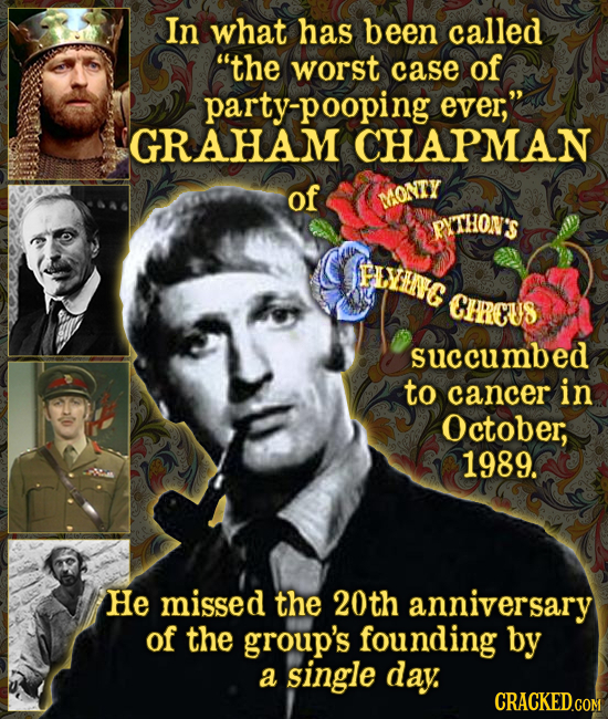 In what has been called the worst case of party-pooping ever, GRAHAM CHAPMAN of MONTY PUTHON'S FIVIENC CHRCUS succumbed to cancer in October; 1989.