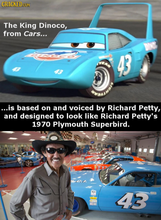CRACKEDCON The King Dinoco, from Cars... 43 ...is based on and voiced by Richard Petty, and designed to look like Richard Petty's 1970 Plymouth Superb