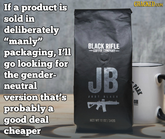 If a product is CRACKEDCON sold in deliberately manly BLACK RIFLE packaging, I'll -COFFEE COMPANY- go looking for the gender- JB neutral PARK versio