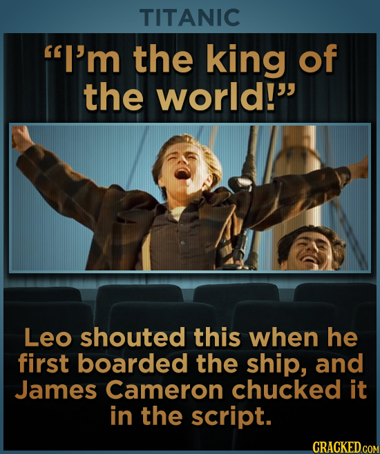 TITANIC I'm the king of the world! Leo shouted this when he first boarded the ship, and James Cameron chucked it in the script.