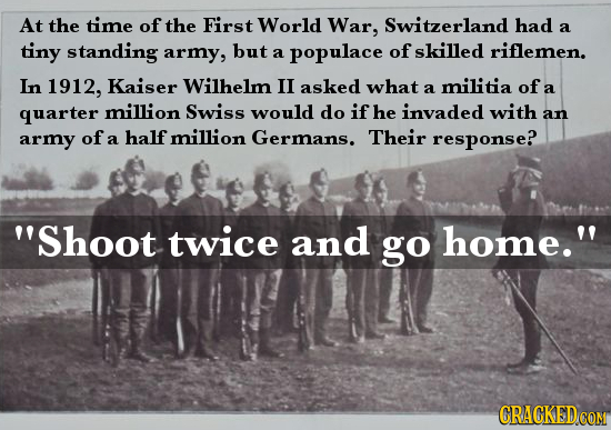 At the time of the First World War, Switzerland had a tiny standing army, but skilled a populace of riflemen. In 1912, Kaiser Wilhelm I asked what mil