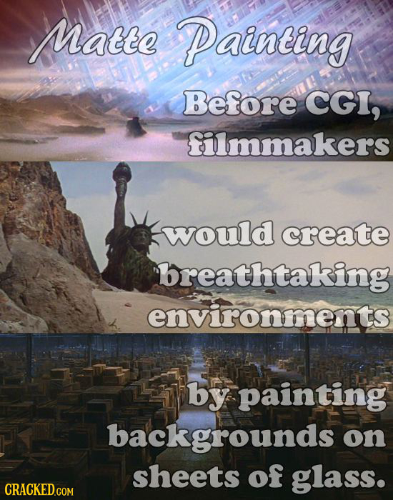 Matte Painting Before CGI, filmmakers would create breathtaking environments by painting backgrounds on sheets of glass.