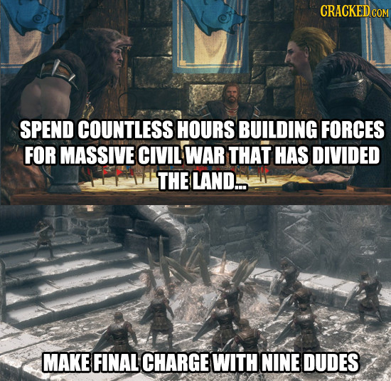 CRACKEDcO SPEND COUNTLESS HOURS BUILDING FORCES FOR MASSIVE CIVIL WAR THAT HAS DIVIDED THE LAND... MAKE FINAL CHARGE WITH NINE DUDES