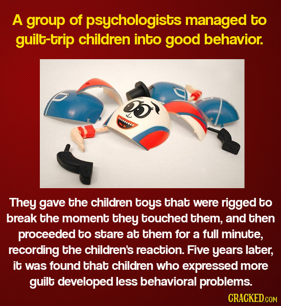 A group of psychologists managed to guilt-trip children into good behavior. They gave the children toys that were rigged to break the moment they touc