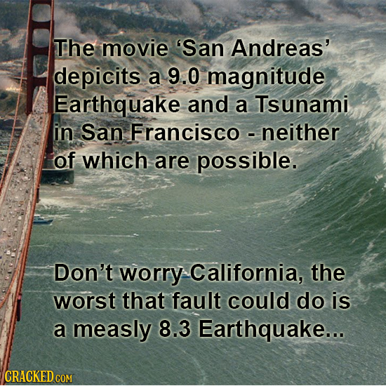 The movie 'San Andreas' depicits a 9.0 magnitude Earthquake and a Tsunami in San Francisco - neither of which are possible. Don't worry California, th