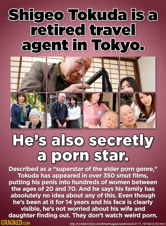 Shigeo Tokuda is a retired travel agent in Tokyo. He's also secretly a porn star. Described as a superstar of the elder porn genre, Tokuda has appea
