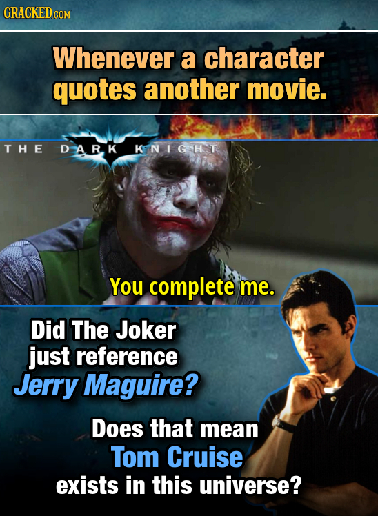 CRACKED COM Whenever a character quotes another movie. THE DARK KINIGHT You complete me. Did The Joker just reference Jerry Maguire? Does that mean To