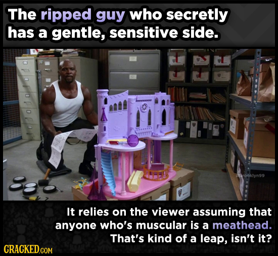 The ripped guy who secretly has a gentle, sensitive side. hrooklyn99 It relies on the viewer assuming that anyone who's muscular is a meathead. That's