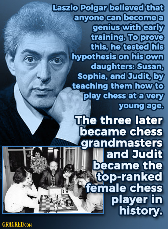 Laszlo Polgar believed that anyone can become a genius with early training. To prove this, he tested his hypothesis on his own daughters:! Susan, Soph
