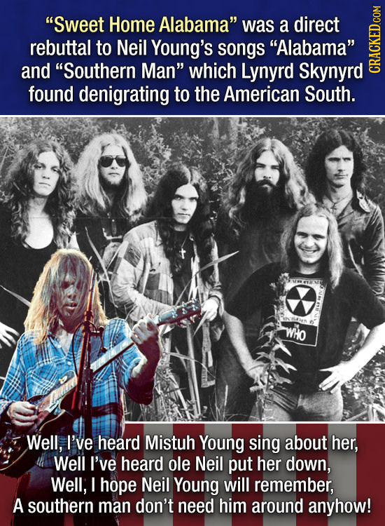 Sweet Home Alabama was a direct rebuttal to Neil Young's songs Alabama and Southern Man which Lynyrd Skynyrd GRADI found denigrating to the Amer