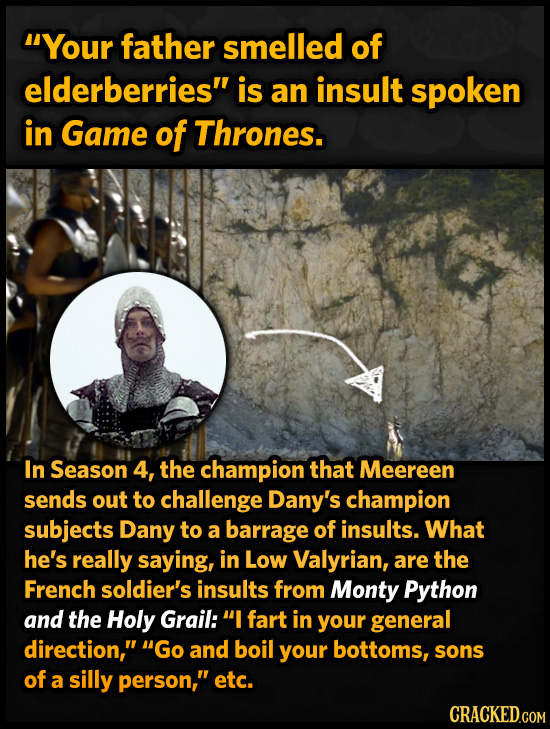 4Your father smelled of elderberries is an insult spoken in Game of Thrones. In Season 4, the champion that Meereen sends out to challenge Dany's cha