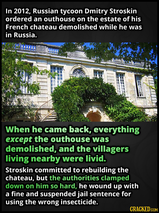 In 2012, Russian tycoon Dmitry Stroskin ordered an outhouse on the estate of his French chateau demolished while he was in Russia. When he came back,