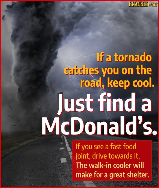 If a tornado catches you on the road, keep cool. Just find a McDonald's. If you see a fast food joint, drive towards it. The walk-in cooler will make