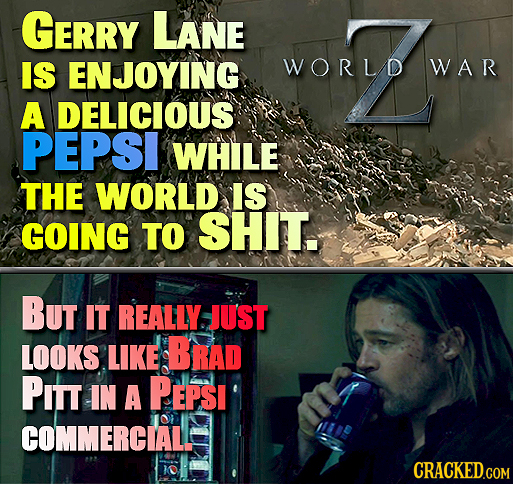 GERRY LANE IS ENJOYING WORLD WAR A DELICIOUS PEPSI WHILE THE WORLD IS GOING TO SHIT. But IT REALLY JUST LOOKS LIKE BRAD PITT IN A PEPSI COMMERCIALE CR