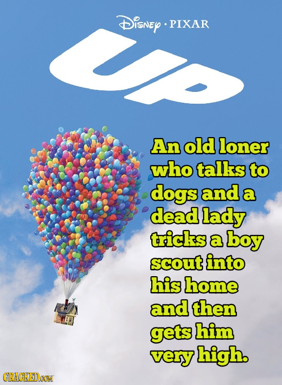Disney PIXAR An old loner who talks to dogs and a dead lady tricks a boy scout into his home and then gets him very high. CRACKEDOON
