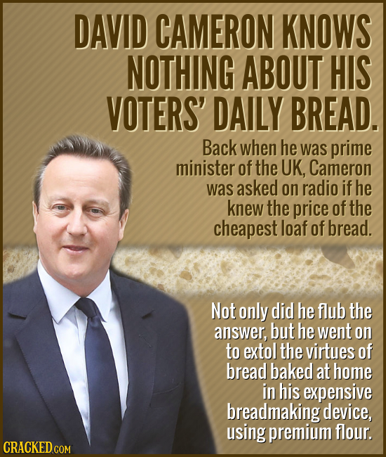 DAVID CAMERON KNOWS NOTHING ABOUT HIS VOTERS' DAILY BREAD. Back when he was prime minister of the UK, Cameron was asked on radio if he knew the price