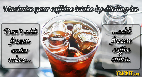 Maximizeyour caffeine intake by ditchingi DDon't add o.add firozen firozen water coffee aubes... abes. CRACKED COM