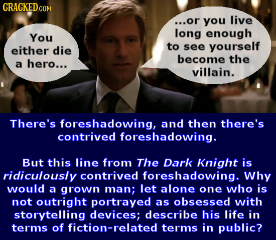 ...or you live long enough You either die to see yourself become the a hero... villain. There's foreshadowing, and then there's contrived foreshadowin