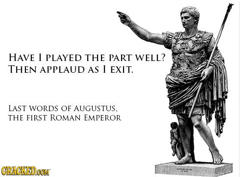 HAVE I PLAYED THE PART WELL? THEN APPLAUD AS I EXIT. LAST WORDS OF AUGUSTUS. THE FIRST ROMAN EMPEROR CRACKEDCON