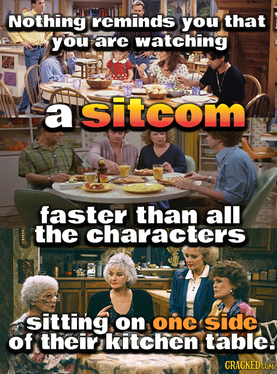 Nothing reminds you that you are watching a asitcom faster than all the characters sitting on one side of their kitchen table.