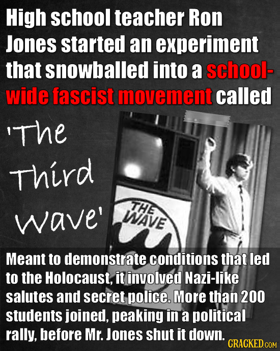 High school teacher Ron Jones started an experiment that snowballed into a school- wide fascist movement called 'The Third THE wave' WAVE Meant to dem