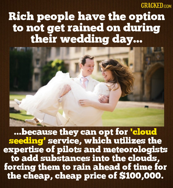 CRACKED Rich people have the option to not get rained on during their wedding day... ...because they can opt for 'cloud seeding' service, which utiliz