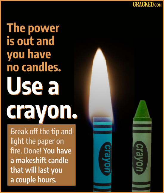 The power is out and you have no candles. Use a crayon. Break off the tip and light the paper on crayon fire. Done! crayon You have a makeshift candle