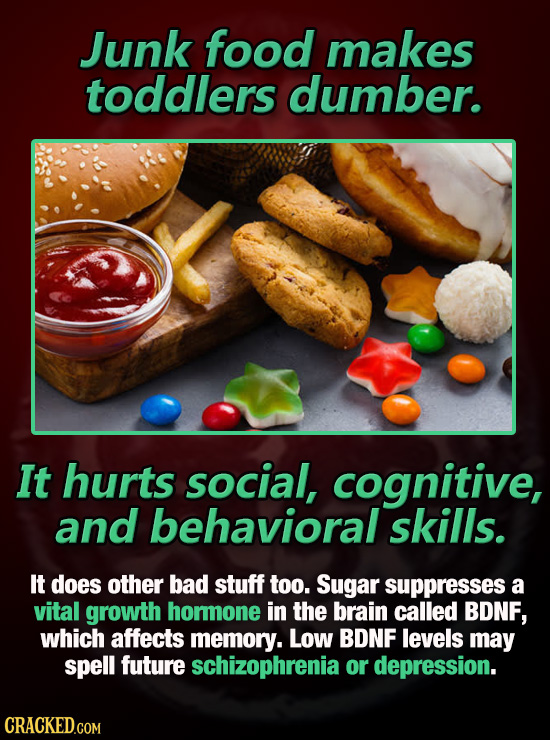 Junk food makes toddlers dumber. It hurts social, cognitive, and behavioral skills. It does other bad stuff too. Sugar suppresses a vital growth hormo