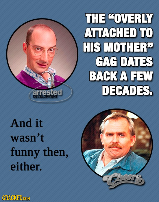 THE OVERLY ATTACHED TO HIS MOTHER GAG DATES BACK A FEW DECADES. arrested DEVELOPMENT And it wasn't funny then, either. Gthors CRACKED COM