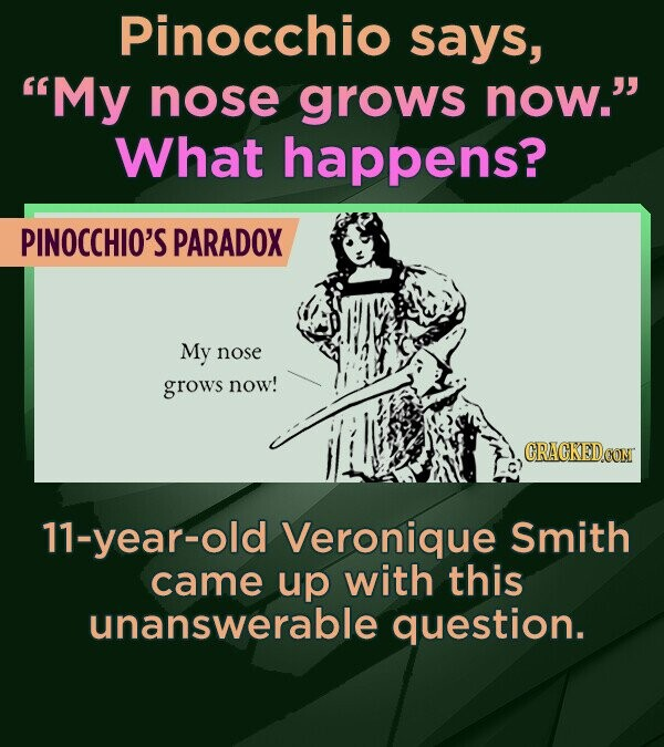 Pinocchio says, My nose grows now. What happens? PINOCCHIO'S PARADOX My nose grows now! CRACKEDCON 11-year-old Veronique Smith came up with this una